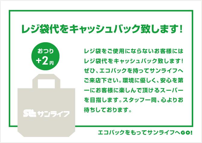 レジ袋代をキャッシュバック致します!おつり+2円レジ袋をご使用にならないお客様にはレジ袋代をキャッシュバック致します!ぜひ、エコバックを持ってサンライフへご来店下さい。環境に優しく、安心を第一にお客様に楽しんで頂けるスーパーを目指します。スタッフ一同、心よりお待ちしております。エコバックをもってサンライフへGO!